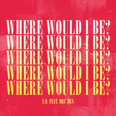 S.O. 'Where Would I Be?' (feat. Dru Bex) (Single)