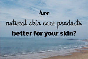 Are natural skin care products better for your skin?