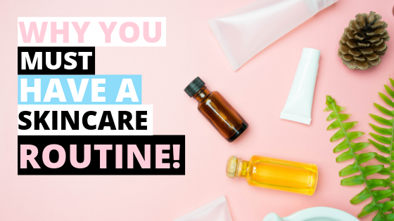 Why You MUST Have A Skincare Routine!