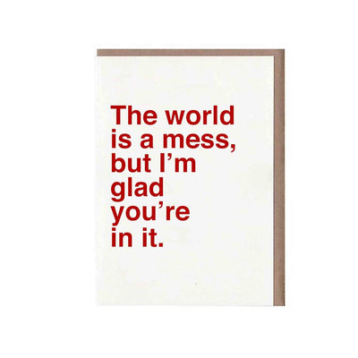The World Is a Mess, but I'm Glad You're in It Card