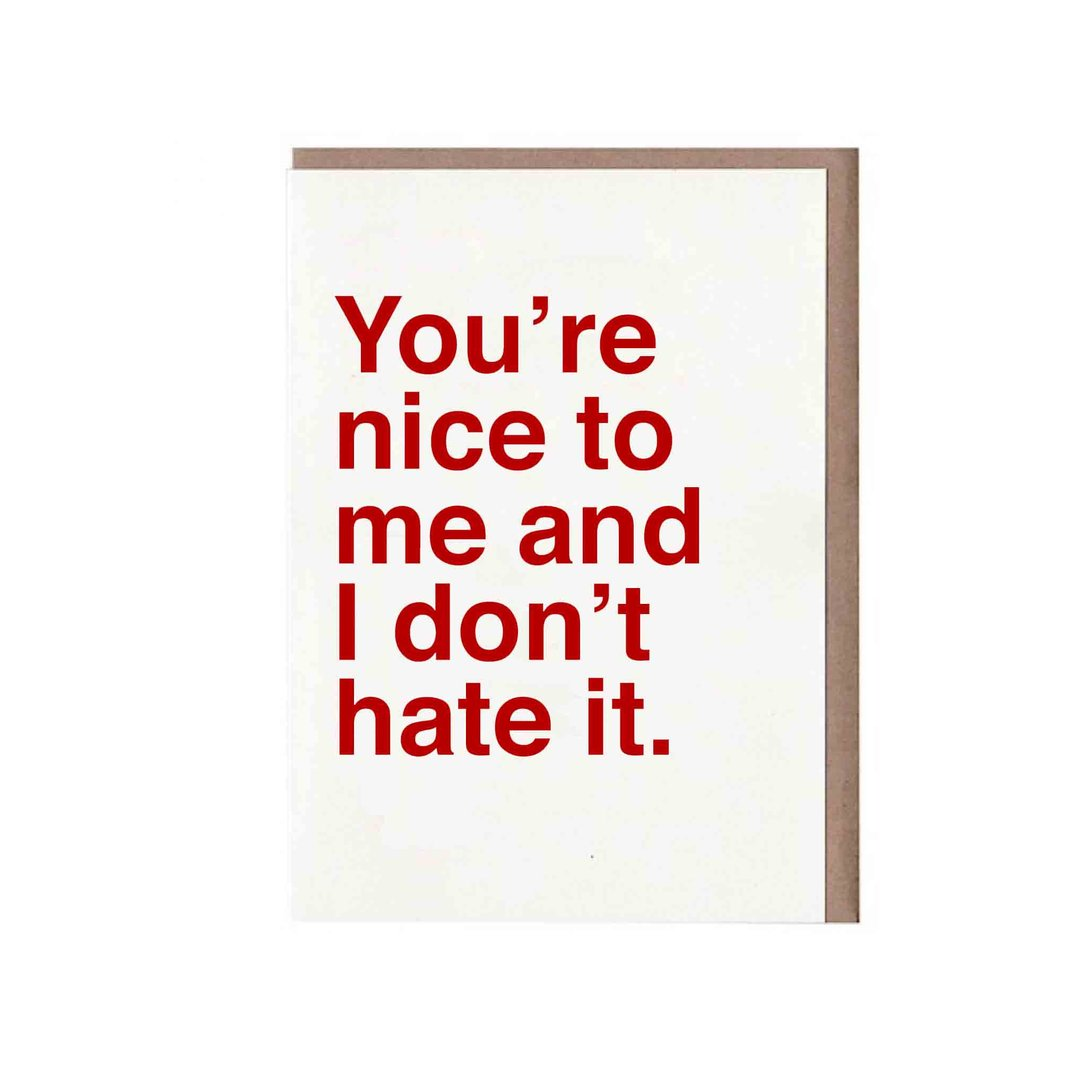 You're Nice to Me and I Don't Hate It Card