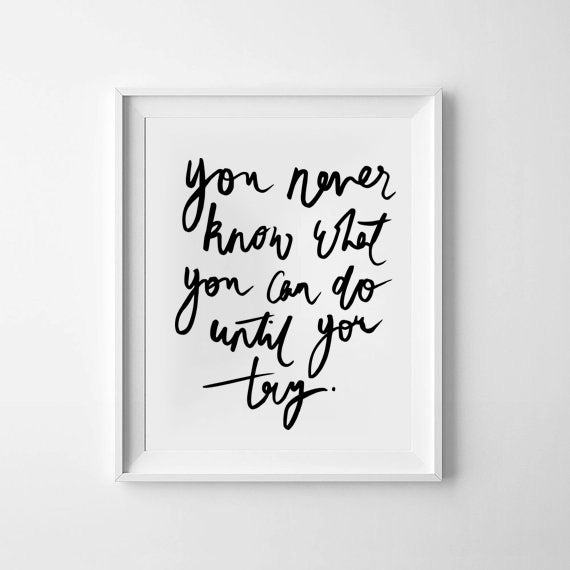 'you never know what you can do until you try' Monochrome Print