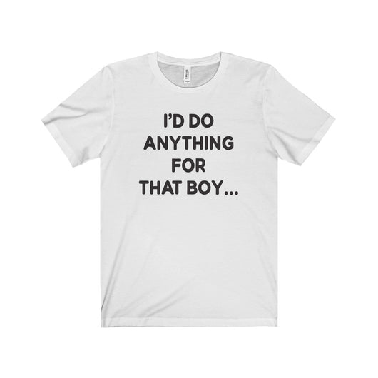I'd do anything for that boy... (Uni Jersey Short Sleeve Tee)
