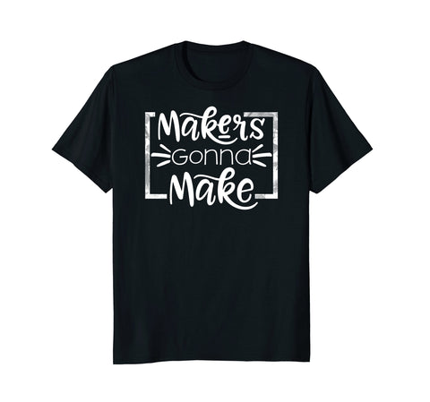 Makers Gonna Make. (Unisex, Lady, & Kiddo Tee) ($19.99 on Amazon)