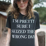 I'm Pretty Sure I Seized The Wrong Day Tee-Made in the USA, Sale-Womens Artisan USA American Made Clothing Accessories