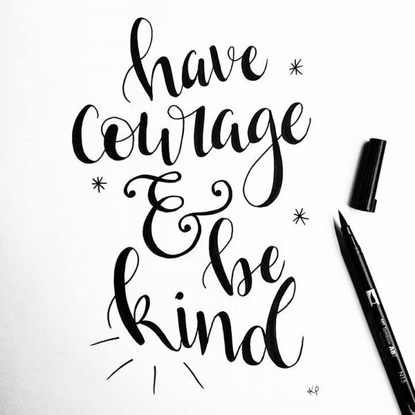Have courage & be kind!