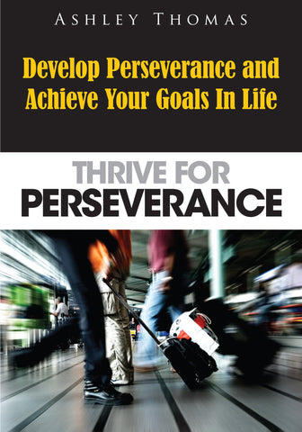 Thrive For Perseverance: Develop Perseverance And Achieve Your Goals In Life(Ebook)