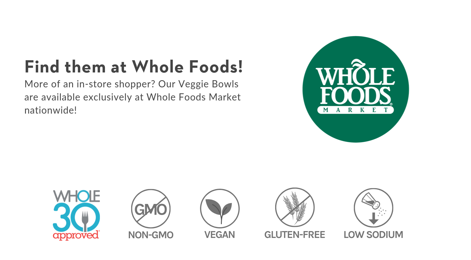 Available at Whole Foods Market nationwide! Whole30 Approved, Non-GMO, Vegan, Gluten-Free, Low Sodium.