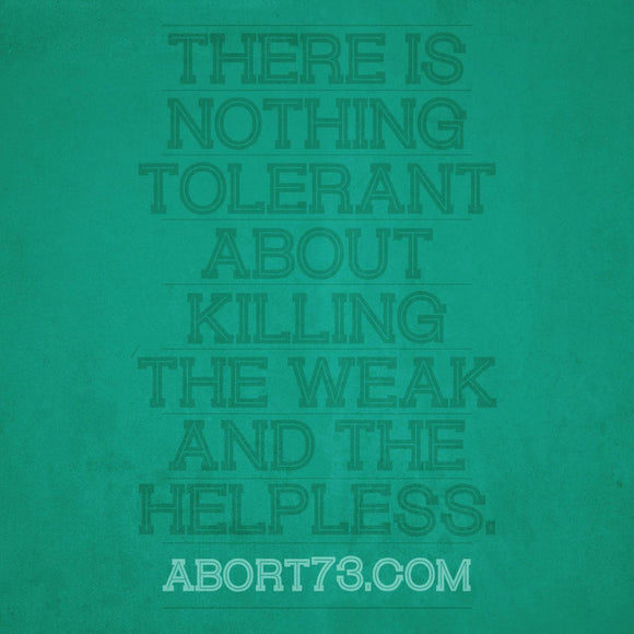 There is Nothing Tolerant About Killing the Weak and the Helpless.