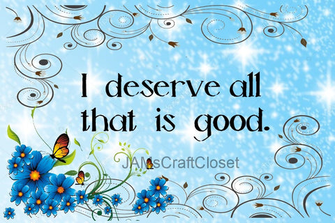 I DESERVE ALL THAT IS GOOD - DIGITAL GRAPHICS  My digital SVG, PNG and JPEG Graphic downloads for the creative crafter are graphic files for those that use the Sublimation or Waterslide techniques - JAMsCraft Closet