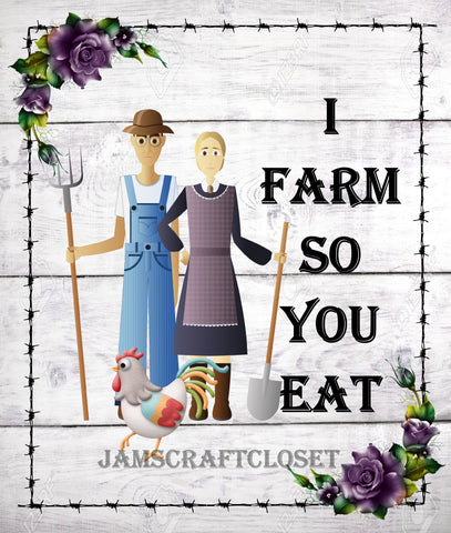 I FARM SO YOU EAT - DIGITAL GRAPHICS  My digital SVG, PNG and JPEG Graphic downloads for the creative crafter are graphic files for those that use the Sublimation or Waterslide techniques - JAMsCraftCloset