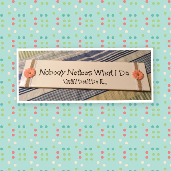 NOBODY NOTICES WHAT I DO White Ceramic Tile Sign Country Farmhouse Wall Art Gift Campers RV Home Decor-Gift-One of a Kind Funny Wall Sign Humorous Wall Sign - JAMsCraftCloset