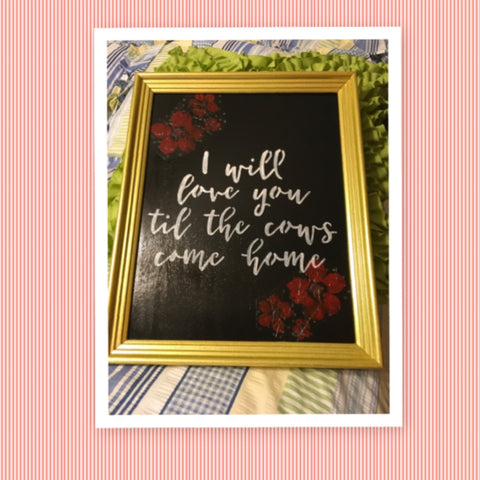 I WILL LOVE YOU TILL THE COWS COME HOME Framed Wall Art Hand Painted Positive Saying Home Decor Gift One of a Kind-Unique-Home-Country-Decor-Cottage Chic-Gift Kitchen Decor - JAMsCraftCloset