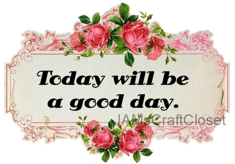 TODAY WILL BE A GOOD DAY - DIGITAL GRAPHICS  My digital SVG, PNG and JPEG Graphic downloads for the creative crafter are graphic files for those that use the Sublimation or Waterslide techniques - JAMsCraftCloset