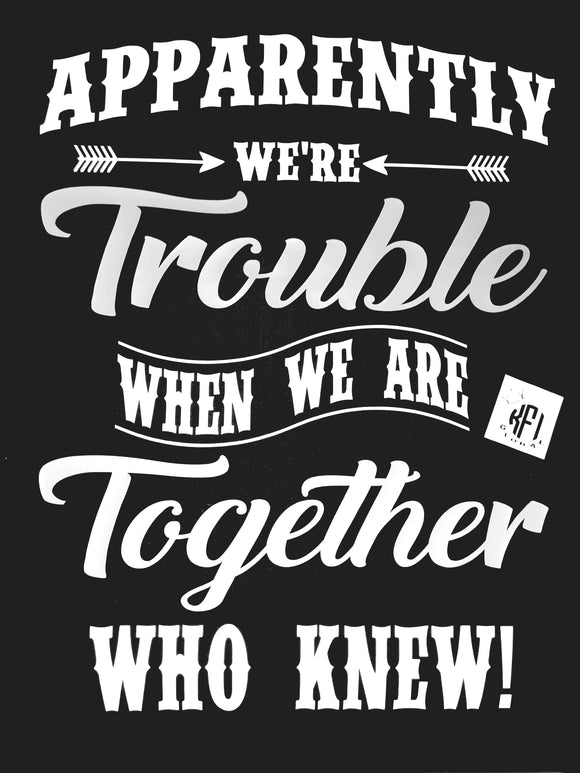 Apparently we're trouble when we are together who knew Design
