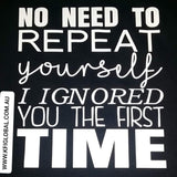 No need to repeat I ignored you the first time tee