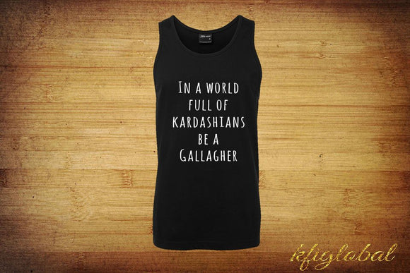 In a world full of Kardashians be a Gallagher Singlet