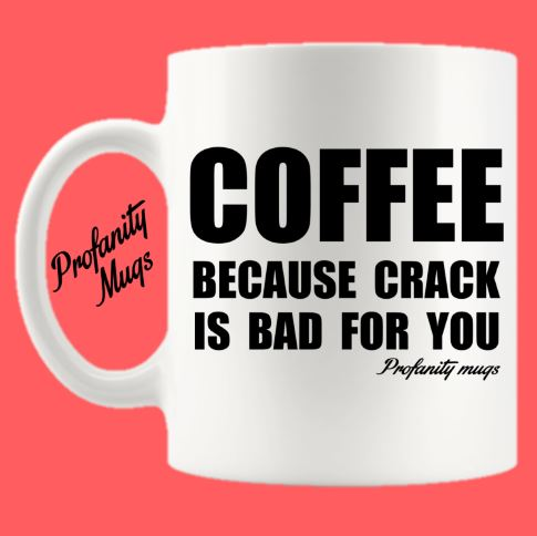 Coffee because crack is bad for you Mug Design - Profanity Mugs