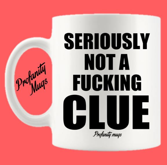 Seriously not a fucking clue Mug Design - Profanity Mugs