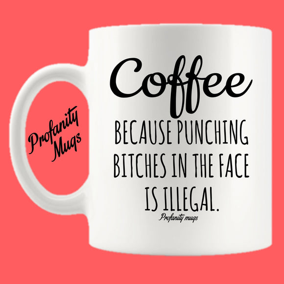 Coffee because punching bitches in the face is illegal Mug Design - Profanity Mugs