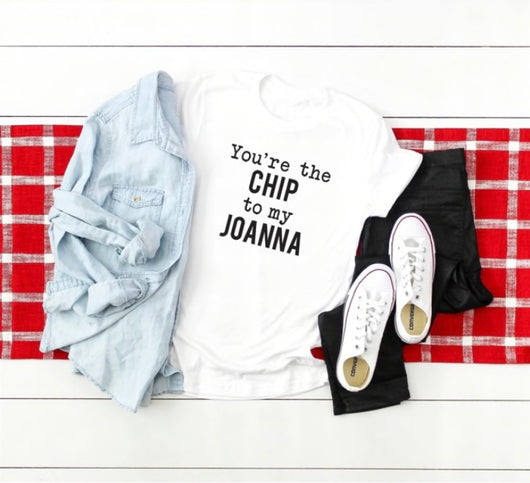 You're the Chip to my Joanna T-Shirt