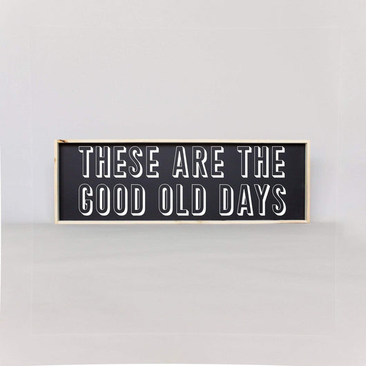 These Are The Good Old Days | Wood Sign