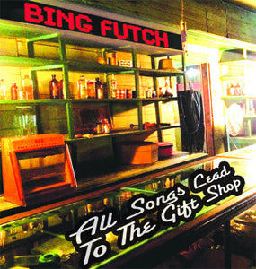 "Bing Futch - ""All Songs Lead To The Gift Shop"""