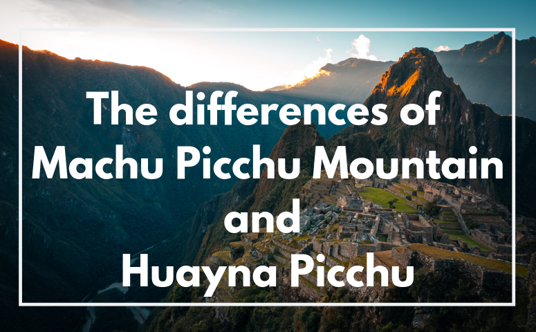 The Differences of Machu Picchu Mountain and Huayna Picchu
