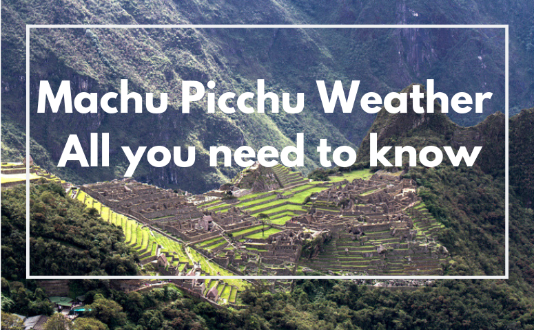 Machu Picchu Weather - All you need to know