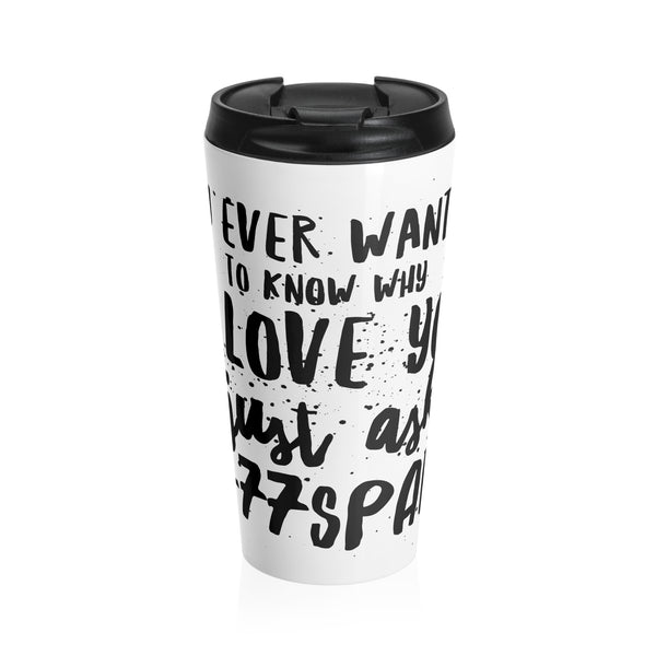 "If you ever want to know why I love you, just ask"" Stainless Steel Travel Mug"