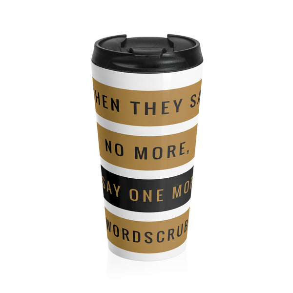 """ When they say no more, I say one more"" Stainless Steel Travel Mug"