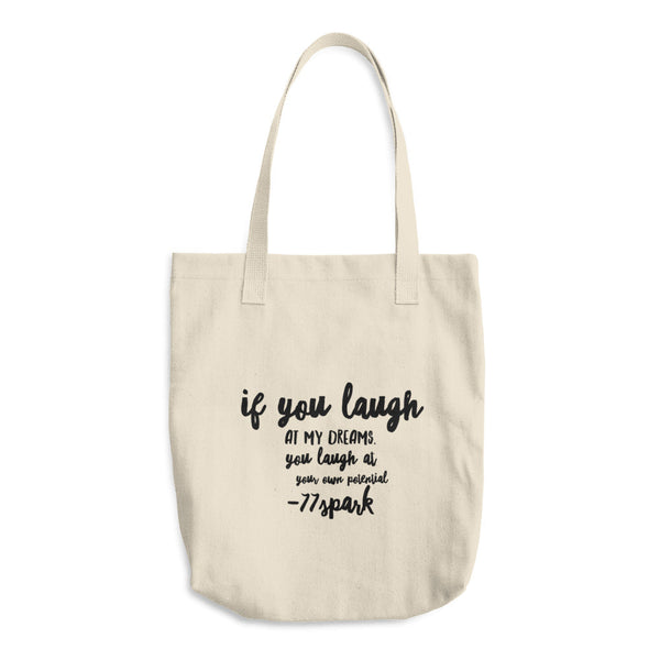 "If you laugh at my dreams, you laugh at your own potential "" Cotton Tote Bag"