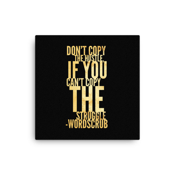 """ Don't copy the hustle, if you can't copy the struggle"" Canvas"
