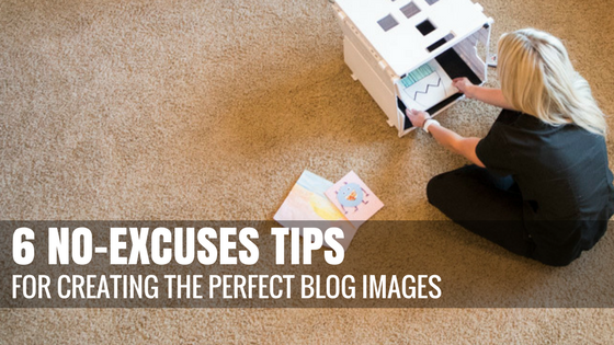 6 No-Excuses Tips for Creating Perfect Blog Images