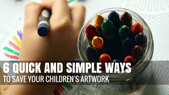 6 Quick and Simple Ways to Save Your Children's Artwork