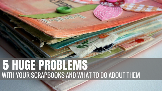 5 Huge Problems With Your Scrapbooks and What to Do About It