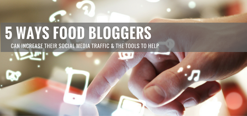 5 Ways Food Bloggers Can Increase Their Social Media Traffic & The Tools to Help