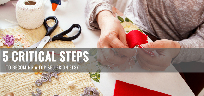 5 Critical Steps to Becoming a Top Seller on Etsy