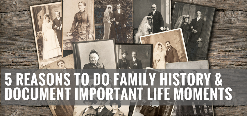 5 Reasons To Do Family History & Document Important Life Moments