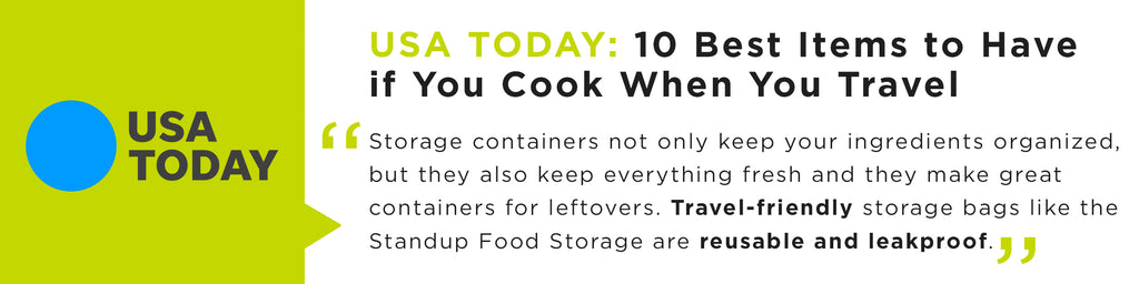 Keep everything fresh and they make great containers for leftovers. Travel-friendly storage bags like the Standup Food Storage are reusable and leakproof.