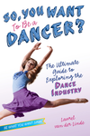 So, You Want to Be a Dancer?: The Ultimate Guide to Exploring the Dance Industry