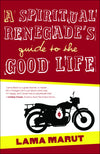 A Spiritual Renegade's Guide to the Good Life