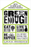Green Enough: Eat Better, Live Cleaner, Be Happier (All Without Driving Your Family Crazy!) Hardcover Book