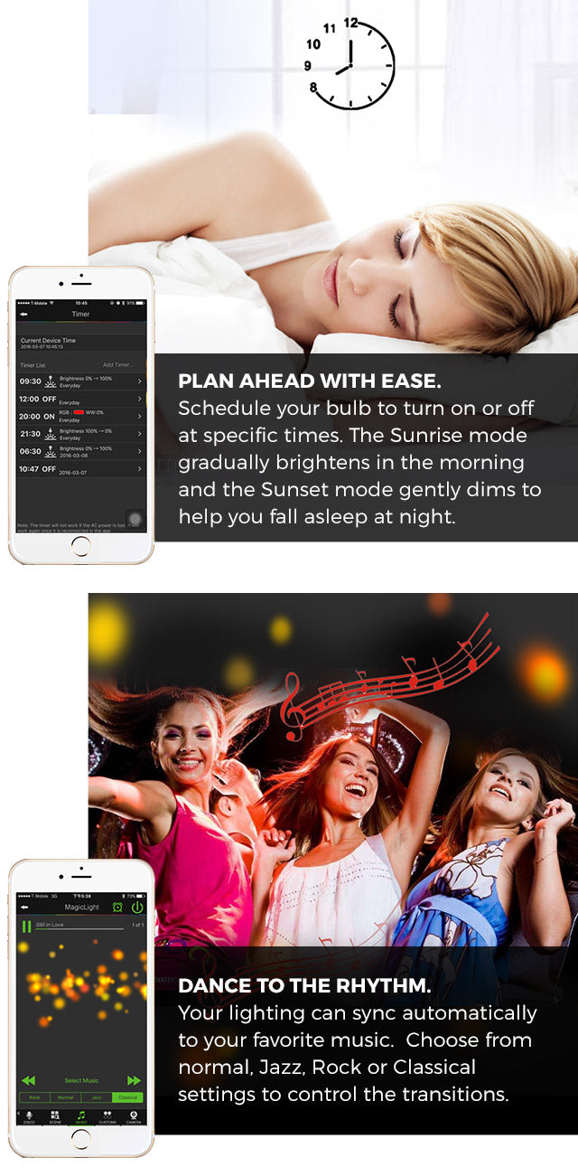 Plan ahead with ease. Schedule your bulb to turn on or off at specific times. The Sunrise mode gradually brightens in the morning and the Sunset mode gently dims to help you fall asleep at night. Dance to the rhythm. Your lighting can sync automatically to your favorite music.  Choose from normal, Jazz, Rock or Classical settings to control the transitions.