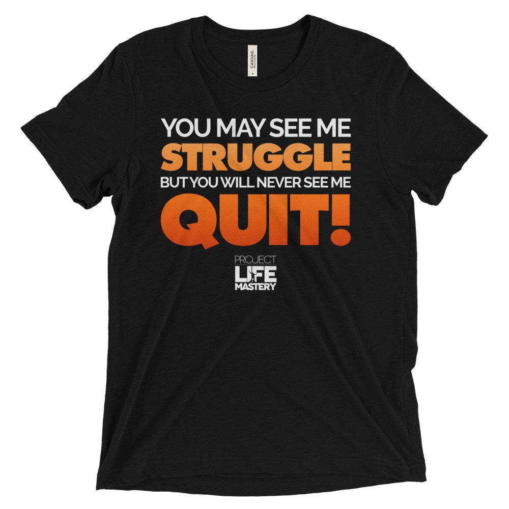 You May See Me Struggle But You Will Never See Me Quit