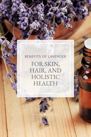 Benefits of Lavender for Skin, Hair, and Holistic Health