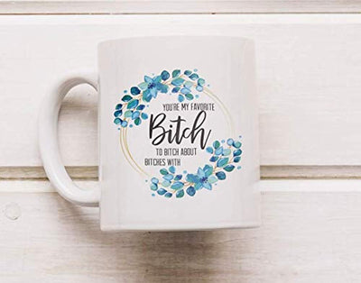 YOU'RE MY FAVORITE BITCH TO BITCH ABOUT BITCHES WITH Coffee Mug | Gifts For Girl Friends | Bitch Coffee Mug | Mugs For Favorites | Ceramic Engraved Coffee Mugs