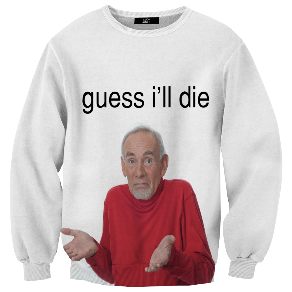 Sweater - Guess I'll Die Sweatshirt