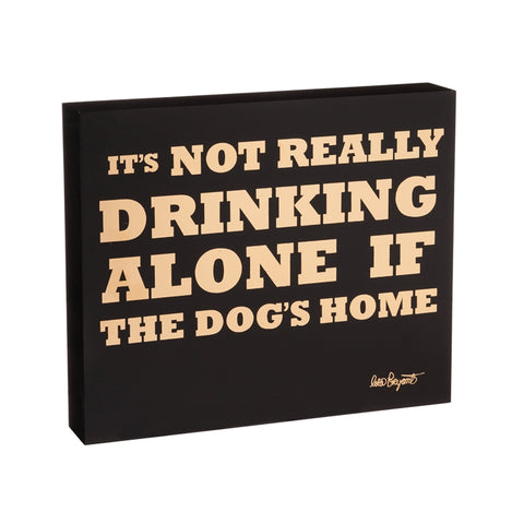 It's Not Really Drinking Alone If The Dog's Home Wood Block