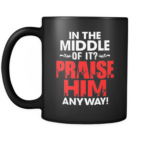 Praise Him Anyway Coffee Mug